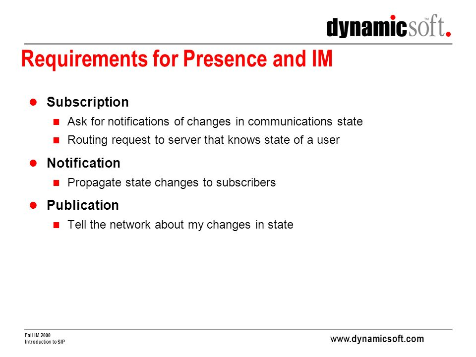 www.dynamicsoft.com Fall IM 2000 Introduction to SIP Requirements for Presence and IM Subscription Ask for notifications of changes in communications state Routing request to server that knows state of a user Notification Propagate state changes to subscribers Publication Tell the network about my changes in state