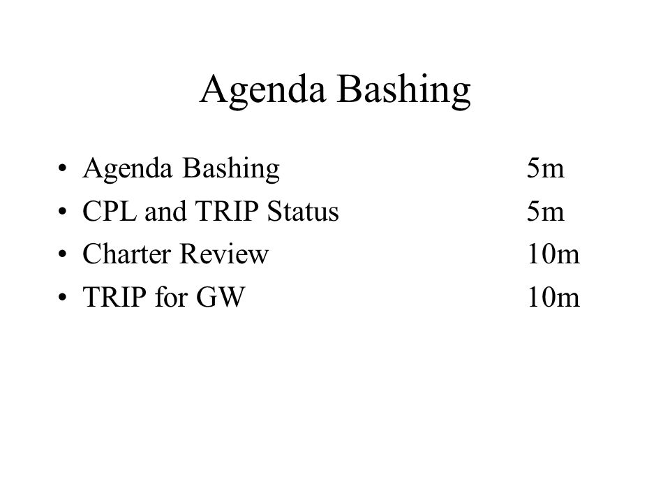 Agenda Bashing Agenda Bashing5m CPL and TRIP Status5m Charter Review10m TRIP for GW10m