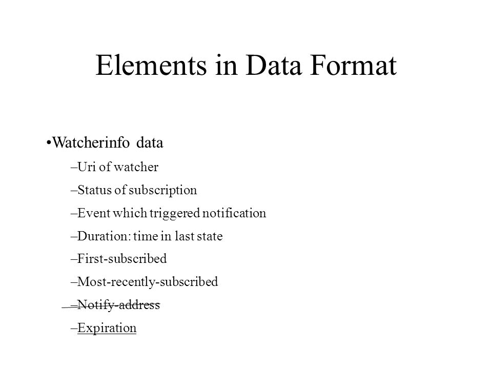 Elements in Data Format Watcherinfo data –Uri of watcher –Status of subscription –Event which triggered notification –Duration: time in last state –Fi