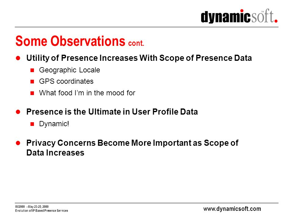 www.dynamicsoft.com IM2000 --May 23-25, 2000 Evolution of IP Based Presence Services Some Observations cont. Utility of Presence Increases With Scope