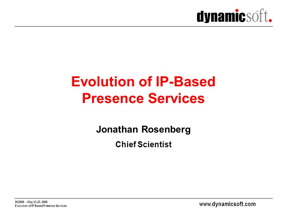 www.dynamicsoft.com IM2000 --May 23-25, 2000 Evolution of IP Based Presence Services Evolution of IP-Based Presence Services Jonathan Rosenberg Chief