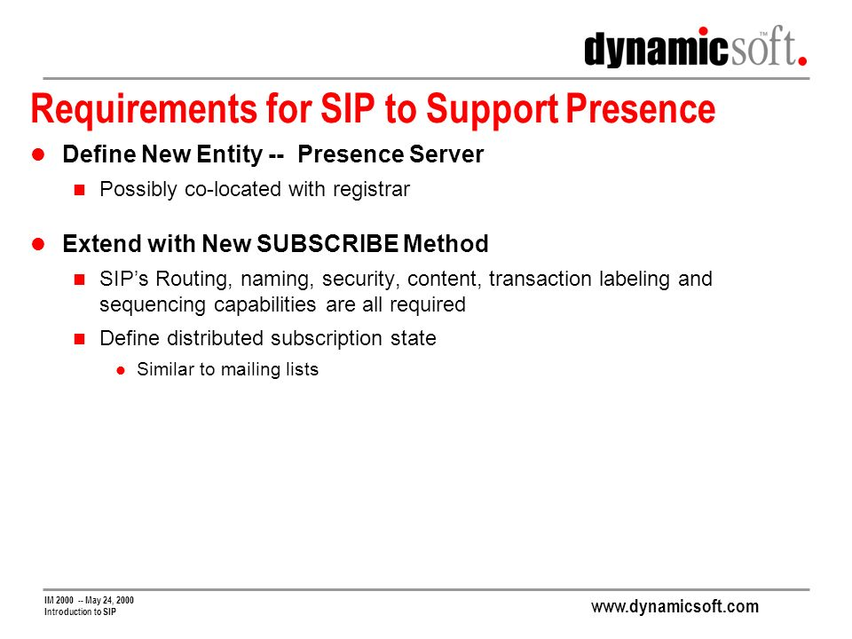 www.dynamicsoft.com IM 2000 -- May 24, 2000 Introduction to SIP Requirements for SIP to Support Presence Define New Entity -- Presence Server Possibly co-located with registrar Extend with New SUBSCRIBE Method SIPs Routing, naming, security, content, transaction labeling and sequencing capabilities are all required Define distributed subscription state Similar to mailing lists