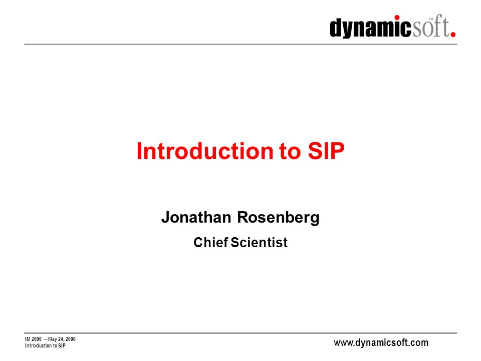 www.dynamicsoft.com IM 2000 -- May 24, 2000 Introduction to SIP Jonathan Rosenberg Chief Scientist