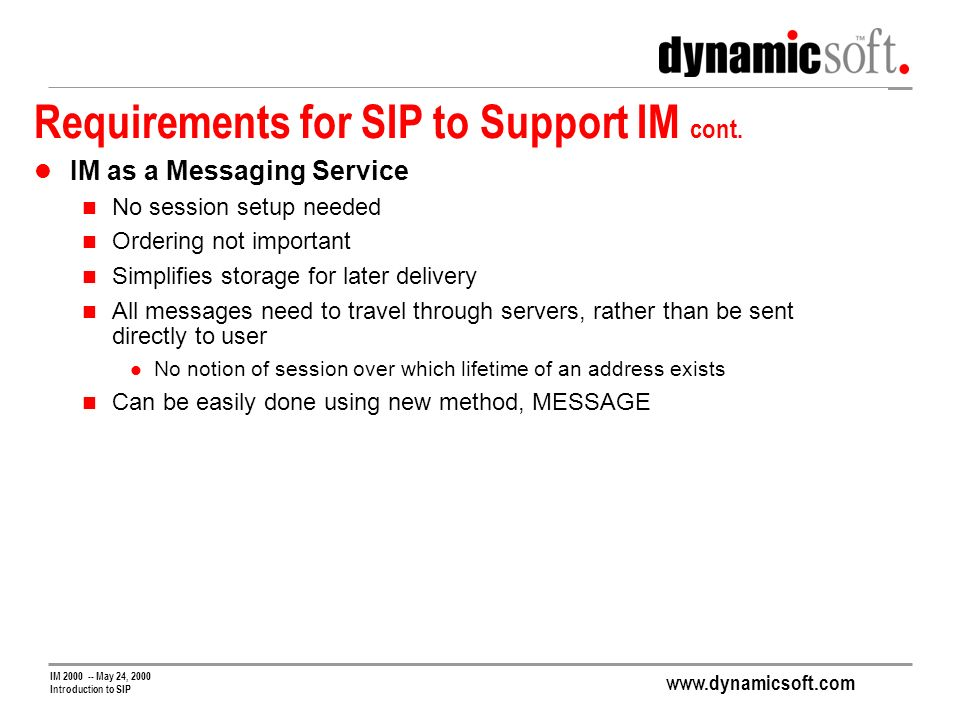 www.dynamicsoft.com IM 2000 -- May 24, 2000 Introduction to SIP Requirements for SIP to Support IM cont.