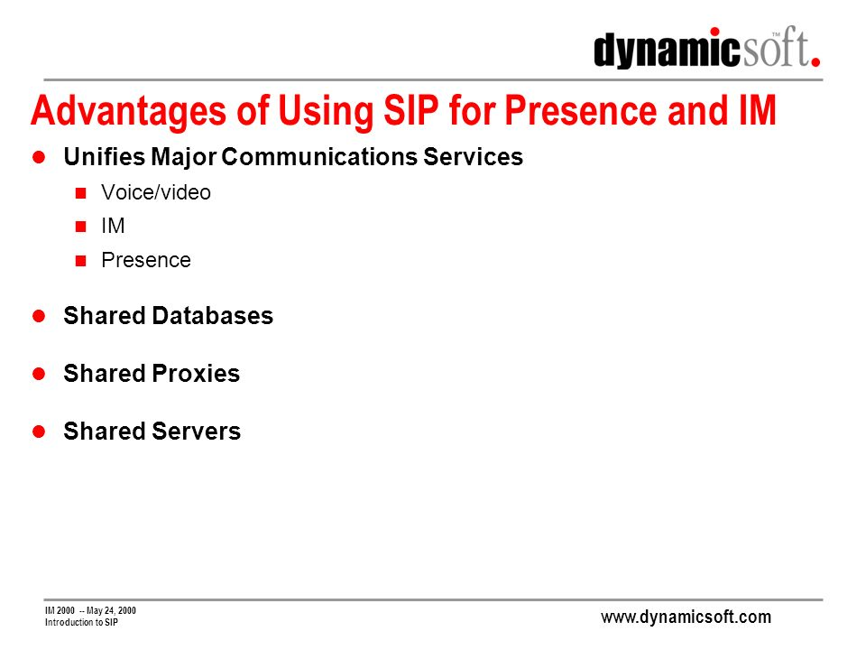 www.dynamicsoft.com IM 2000 -- May 24, 2000 Introduction to SIP Advantages of Using SIP for Presence and IM Unifies Major Communications Services Voice/video IM Presence Shared Databases Shared Proxies Shared Servers
