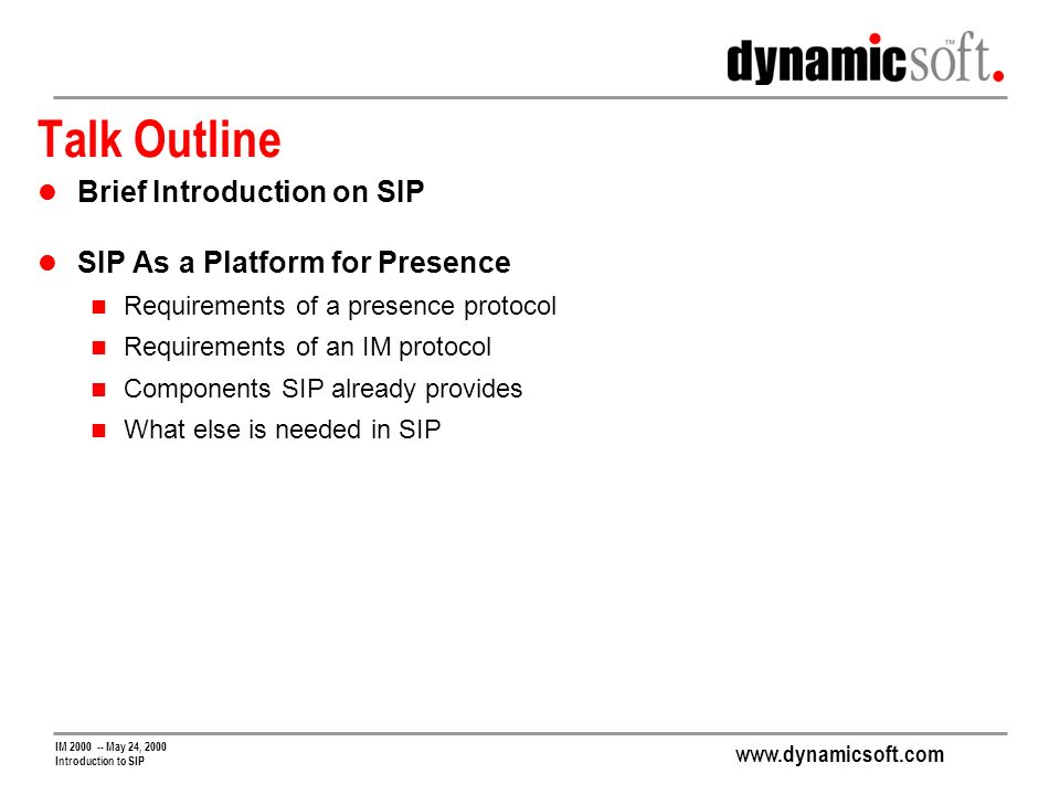 www.dynamicsoft.com IM 2000 -- May 24, 2000 Introduction to SIP Talk Outline Brief Introduction on SIP SIP As a Platform for Presence Requirements of a presence protocol Requirements of an IM protocol Components SIP already provides What else is needed in SIP