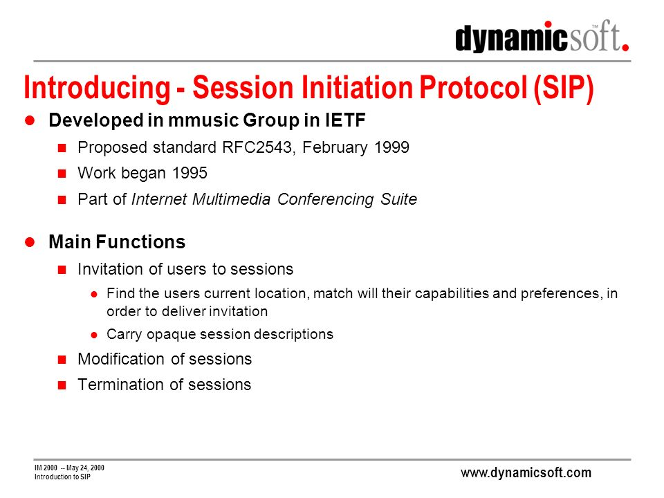 www.dynamicsoft.com IM 2000 -- May 24, 2000 Introduction to SIP Introducing - Session Initiation Protocol (SIP) Developed in mmusic Group in IETF Proposed standard RFC2543, February 1999 Work began 1995 Part of Internet Multimedia Conferencing Suite Main Functions Invitation of users to sessions Find the users current location, match will their capabilities and preferences, in order to deliver invitation Carry opaque session descriptions Modification of sessions Termination of sessions