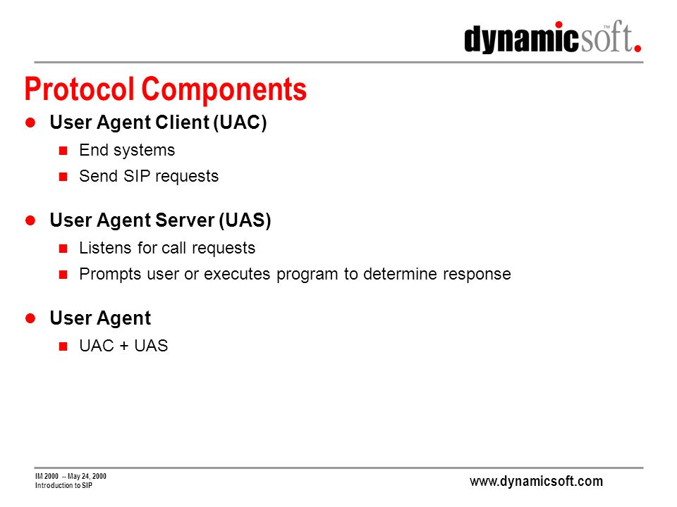 www.dynamicsoft.com IM 2000 -- May 24, 2000 Introduction to SIP Protocol Components User Agent Client (UAC) End systems Send SIP requests User Agent Server (UAS) Listens for call requests Prompts user or executes program to determine response User Agent UAC + UAS
