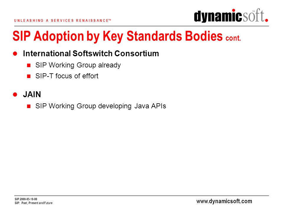 www.dynamicsoft.com U N L E A S H I N G A S E R V I C E S R E N A I S S A N C E SIP 2000-05-10-00 SIP: Past, Present and Future SIP Adoption by Key Standards Bodies cont.
