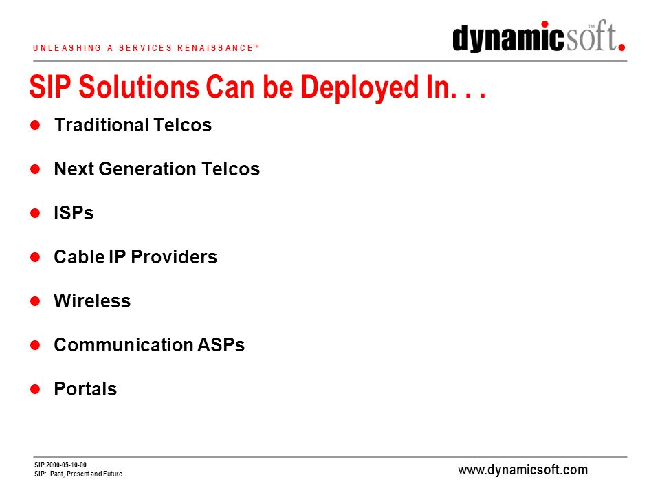 www.dynamicsoft.com U N L E A S H I N G A S E R V I C E S R E N A I S S A N C E SIP 2000-05-10-00 SIP: Past, Present and Future SIP Solutions Can be Deployed In...