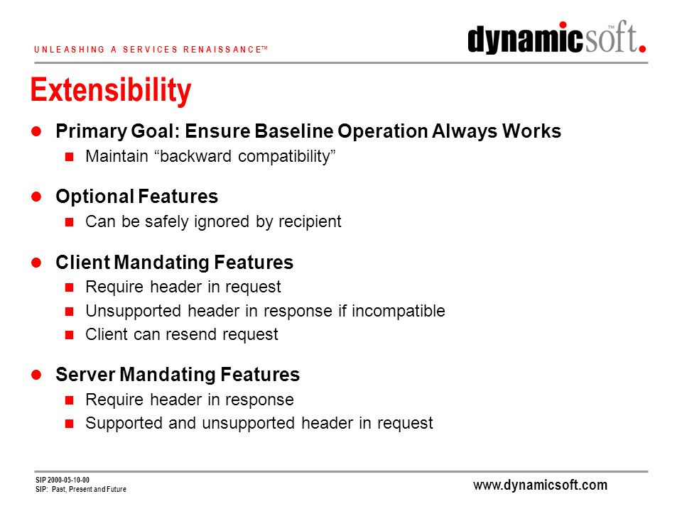 www.dynamicsoft.com U N L E A S H I N G A S E R V I C E S R E N A I S S A N C E SIP 2000-05-10-00 SIP: Past, Present and Future Extensibility Primary Goal: Ensure Baseline Operation Always Works Maintain backward compatibility Optional Features Can be safely ignored by recipient Client Mandating Features Require header in request Unsupported header in response if incompatible Client can resend request Server Mandating Features Require header in response Supported and unsupported header in request