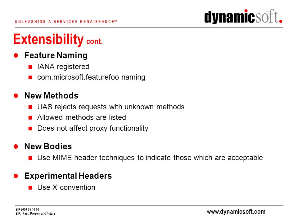 www.dynamicsoft.com U N L E A S H I N G A S E R V I C E S R E N A I S S A N C E SIP 2000-05-10-00 SIP: Past, Present and Future Extensibility cont.