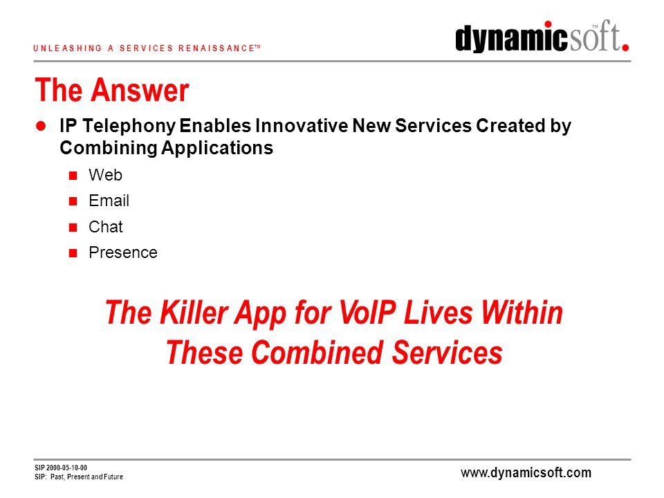 www.dynamicsoft.com U N L E A S H I N G A S E R V I C E S R E N A I S S A N C E SIP 2000-05-10-00 SIP: Past, Present and Future The Answer IP Telephony Enables Innovative New Services Created by Combining Applications Web Email Chat Presence The Killer App for VoIP Lives Within These Combined Services