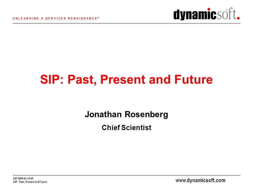 www.dynamicsoft.com U N L E A S H I N G A S E R V I C E S R E N A I S S A N C E SIP 2000-05-10-00 SIP: Past, Present and Future Jonathan Rosenberg Chief Scientist