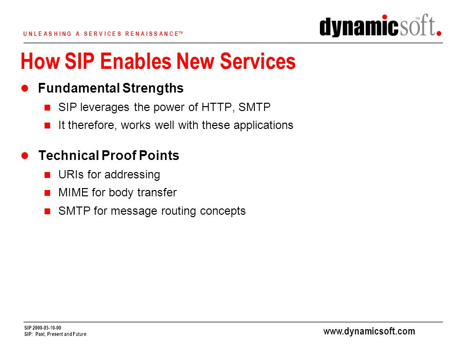 www.dynamicsoft.com U N L E A S H I N G A S E R V I C E S R E N A I S S A N C E SIP 2000-05-10-00 SIP: Past, Present and Future How SIP Enables New Services Fundamental Strengths SIP leverages the power of HTTP, SMTP It therefore, works well with these applications Technical Proof Points URIs for addressing MIME for body transfer SMTP for message routing concepts