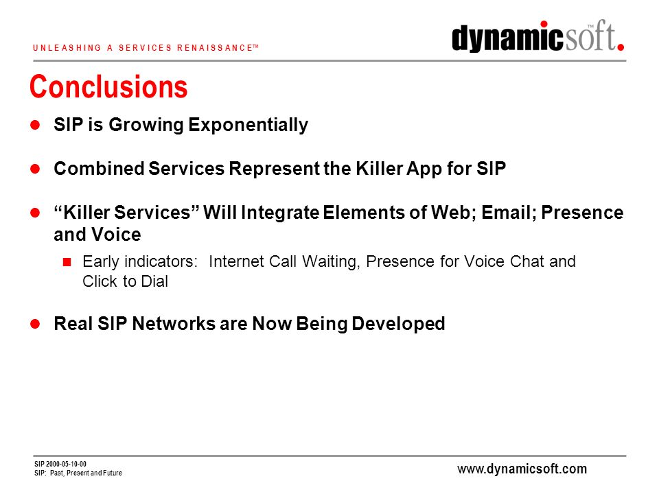 www.dynamicsoft.com U N L E A S H I N G A S E R V I C E S R E N A I S S A N C E SIP 2000-05-10-00 SIP: Past, Present and Future Conclusions SIP is Growing Exponentially Combined Services Represent the Killer App for SIP Killer Services Will Integrate Elements of Web; Email; Presence and Voice Early indicators: Internet Call Waiting, Presence for Voice Chat and Click to Dial Real SIP Networks are Now Being Developed