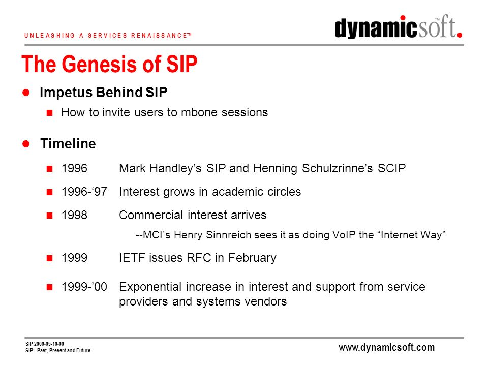 www.dynamicsoft.com U N L E A S H I N G A S E R V I C E S R E N A I S S A N C E SIP 2000-05-10-00 SIP: Past, Present and Future The Genesis of SIP Impetus Behind SIP How to invite users to mbone sessions Timeline 1996Mark Handleys SIP and Henning Schulzrinnes SCIP 1996-97Interest grows in academic circles 1998Commercial interest arrives --MCIs Henry Sinnreich sees it as doing VoIP the Internet Way 1999IETF issues RFC in February 1999-00Exponential increase in interest and support from service providers and systems vendors