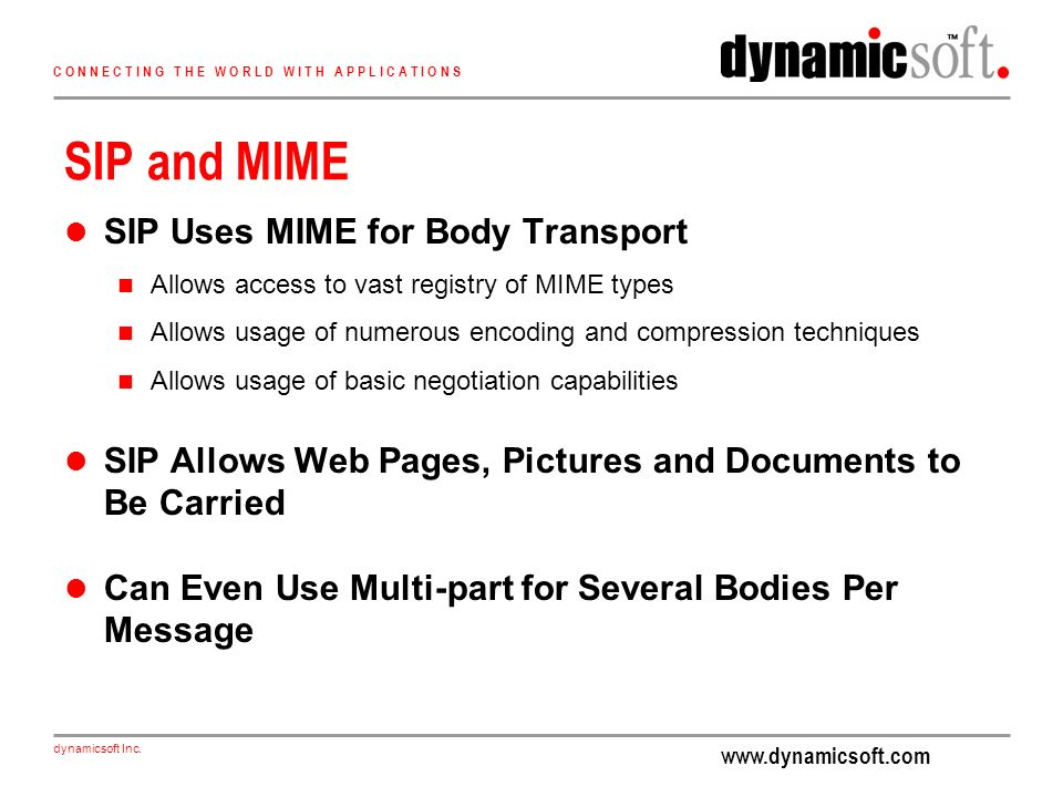 www.dynamicsoft.com dynamicsoft Inc. C O N N E C T I N G T H E W O R L D W I T H A P P L I C A T I O N S SIP and MIME SIP Uses MIME for Body Transport