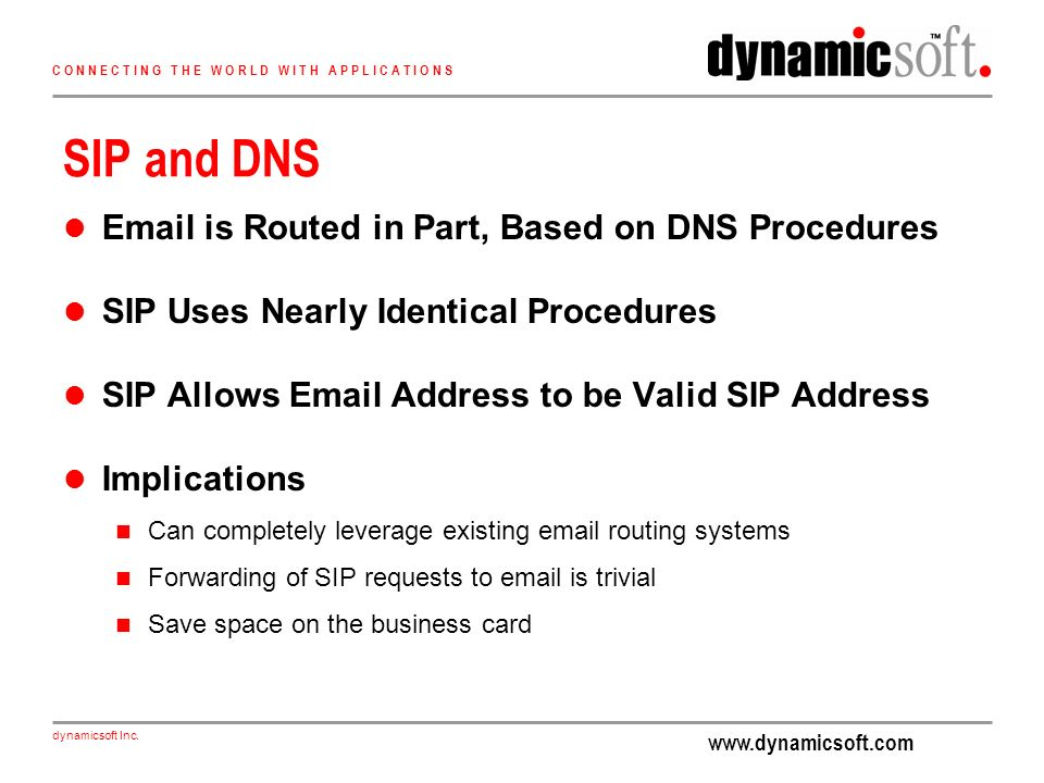 www.dynamicsoft.com dynamicsoft Inc. C O N N E C T I N G T H E W O R L D W I T H A P P L I C A T I O N S SIP and DNS Email is Routed in Part, Based on
