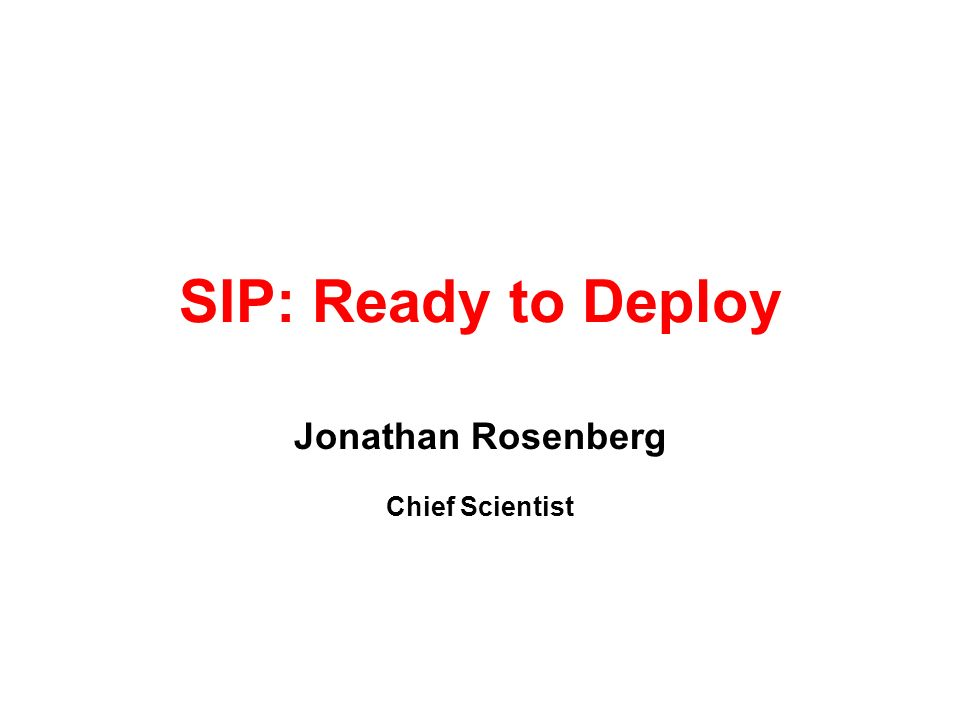 SIP: Ready to Deploy Jonathan Rosenberg Chief Scientist