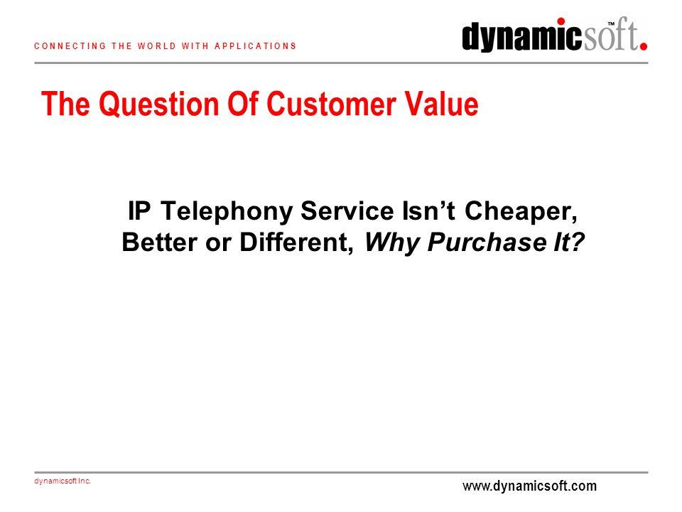 www.dynamicsoft.com dynamicsoft Inc. C O N N E C T I N G T H E W O R L D W I T H A P P L I C A T I O N S The Question Of Customer Value IP Telephony S