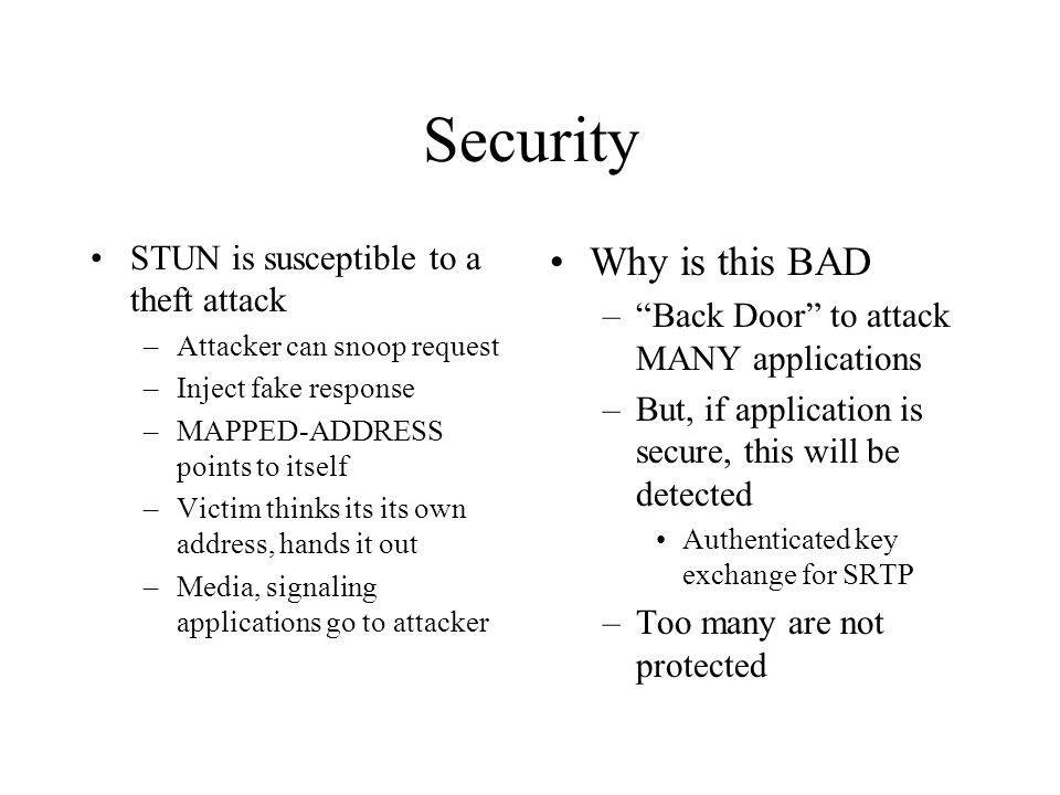 Security STUN is susceptible to a theft attack –Attacker can snoop request –Inject fake response –MAPPED-ADDRESS points to itself –Victim thinks its its own address, hands it out –Media, signaling applications go to attacker Why is this BAD –Back Door to attack MANY applications –But, if application is secure, this will be detected Authenticated key exchange for SRTP –Too many are not protected