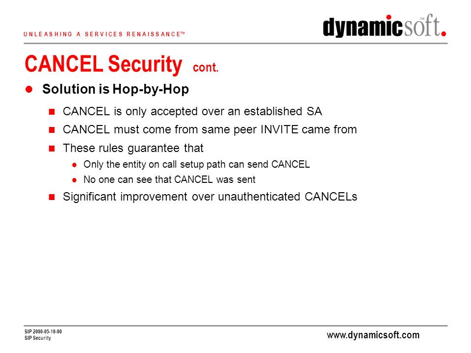 www.dynamicsoft.com U N L E A S H I N G A S E R V I C E S R E N A I S S A N C E SIP 2000-05-10-00 SIP Security CANCEL Security cont.