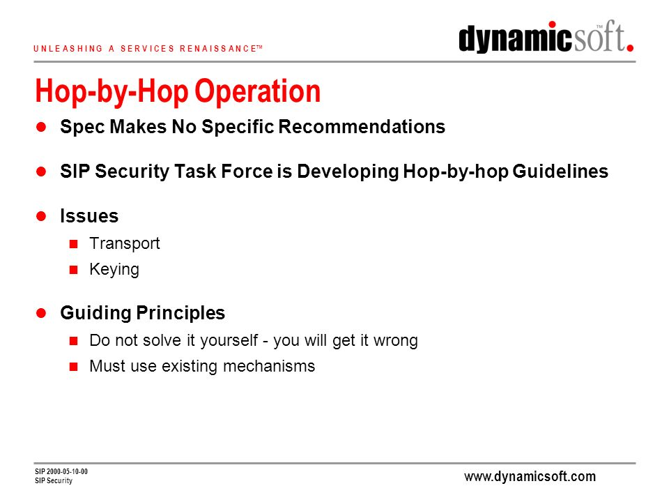 U N L E A S H I N G A S E R V I C E S R E N A I S S A N C E SIP SIP Security Hop-by-Hop Operation Spec Makes No Specific Recommendations SIP Security Task Force is Developing Hop-by-hop Guidelines Issues Transport Keying Guiding Principles Do not solve it yourself - you will get it wrong Must use existing mechanisms