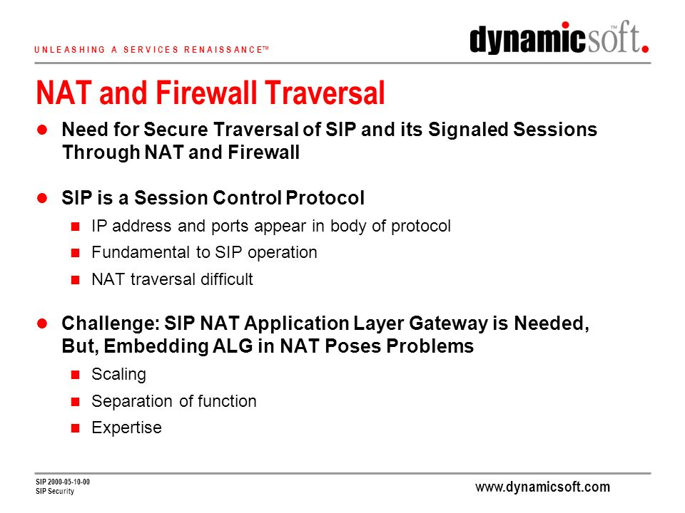 www.dynamicsoft.com U N L E A S H I N G A S E R V I C E S R E N A I S S A N C E SIP 2000-05-10-00 SIP Security NAT and Firewall Traversal Need for Secure Traversal of SIP and its Signaled Sessions Through NAT and Firewall SIP is a Session Control Protocol IP address and ports appear in body of protocol Fundamental to SIP operation NAT traversal difficult Challenge: SIP NAT Application Layer Gateway is Needed, But, Embedding ALG in NAT Poses Problems Scaling Separation of function Expertise