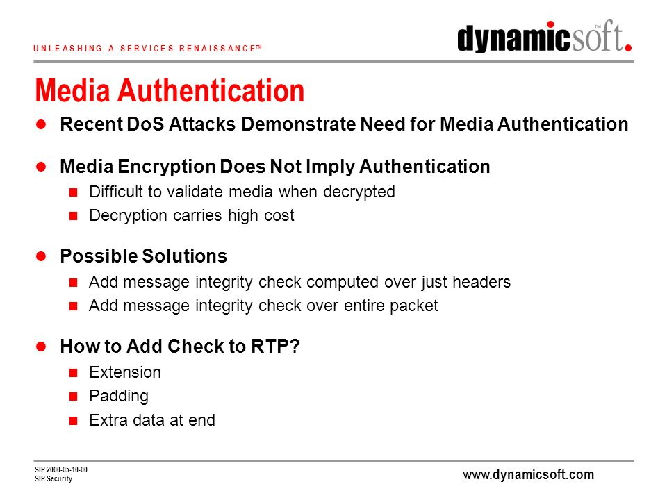 U N L E A S H I N G A S E R V I C E S R E N A I S S A N C E SIP SIP Security Media Authentication Recent DoS Attacks Demonstrate Need for Media Authentication Media Encryption Does Not Imply Authentication Difficult to validate media when decrypted Decryption carries high cost Possible Solutions Add message integrity check computed over just headers Add message integrity check over entire packet How to Add Check to RTP.