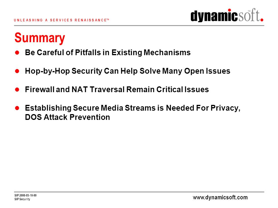 U N L E A S H I N G A S E R V I C E S R E N A I S S A N C E SIP SIP Security Summary Be Careful of Pitfalls in Existing Mechanisms Hop-by-Hop Security Can Help Solve Many Open Issues Firewall and NAT Traversal Remain Critical Issues Establishing Secure Media Streams is Needed For Privacy, DOS Attack Prevention