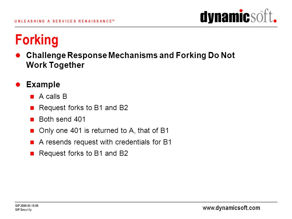 U N L E A S H I N G A S E R V I C E S R E N A I S S A N C E SIP SIP Security Forking Challenge Response Mechanisms and Forking Do Not Work Together Example A calls B Request forks to B1 and B2 Both send 401 Only one 401 is returned to A, that of B1 A resends request with credentials for B1 Request forks to B1 and B2