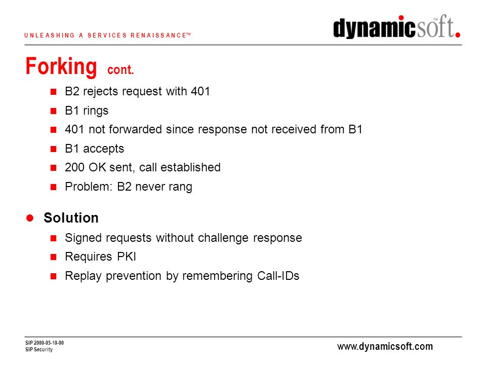www.dynamicsoft.com U N L E A S H I N G A S E R V I C E S R E N A I S S A N C E SIP 2000-05-10-00 SIP Security Forking cont.