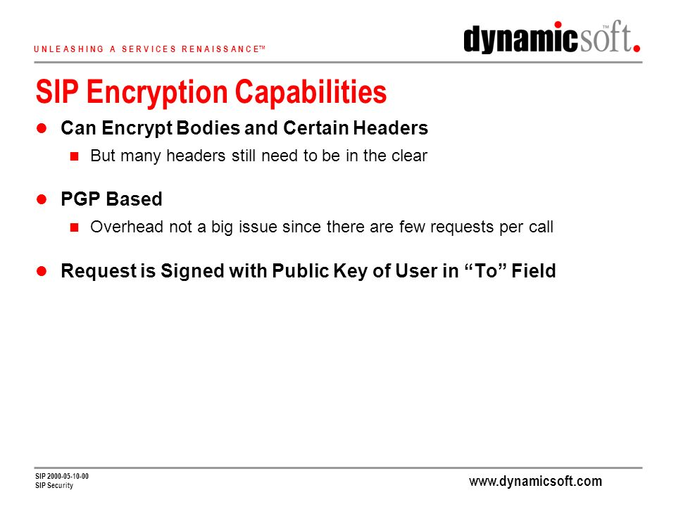 U N L E A S H I N G A S E R V I C E S R E N A I S S A N C E SIP SIP Security SIP Encryption Capabilities Can Encrypt Bodies and Certain Headers But many headers still need to be in the clear PGP Based Overhead not a big issue since there are few requests per call Request is Signed with Public Key of User in To Field