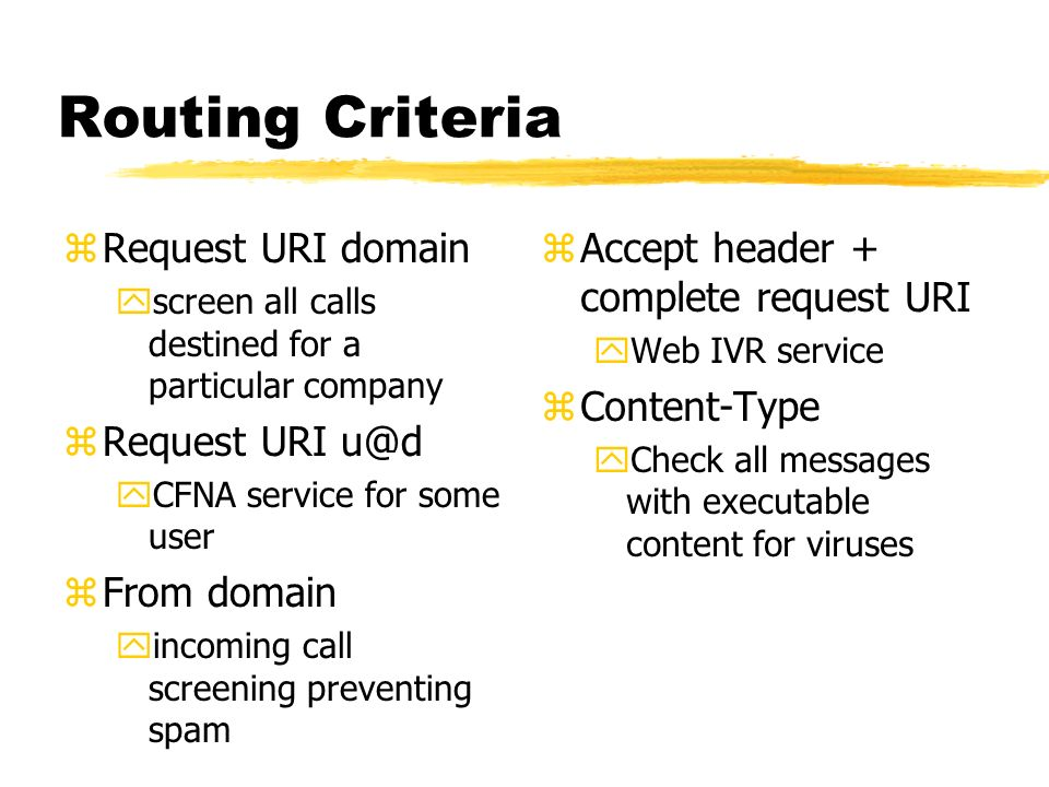 Routing Criteria zRequest URI domain yscreen all calls destined for a particular company zRequest URI u@d yCFNA service for some user zFrom domain yincoming call screening preventing spam z Accept header + complete request URI yWeb IVR service z Content-Type yCheck all messages with executable content for viruses