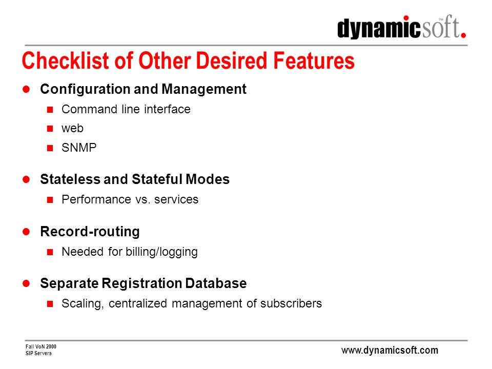 www.dynamicsoft.com Fall VoN 2000 SIP Servers Checklist of Other Desired Features Configuration and Management Command line interface web SNMP Stateless and Stateful Modes Performance vs.