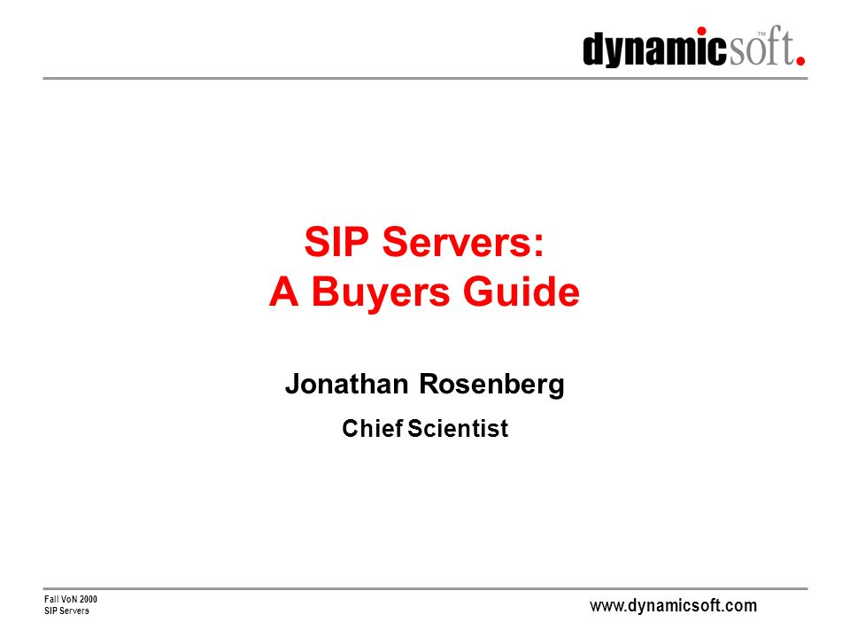 www.dynamicsoft.com Fall VoN 2000 SIP Servers SIP Servers: A Buyers Guide Jonathan Rosenberg Chief Scientist