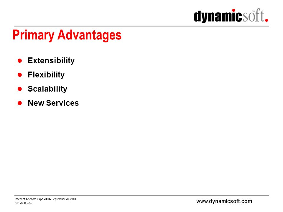 www.dynamicsoft.com Internet Telecom Expo 2000 - September 20, 2000 SIP vs. H.323 Primary Advantages Extensibility Flexibility Scalability New Service
