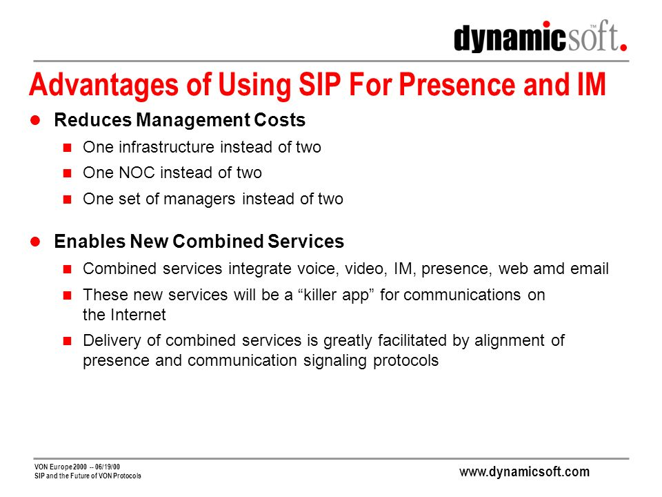 VON Europe /19/00 SIP and the Future of VON Protocols Advantages of Using SIP For Presence and IM Reduces Management Costs One infrastructure instead of two One NOC instead of two One set of managers instead of two Enables New Combined Services Combined services integrate voice, video, IM, presence, web amd  These new services will be a killer app for communications on the Internet Delivery of combined services is greatly facilitated by alignment of presence and communication signaling protocols