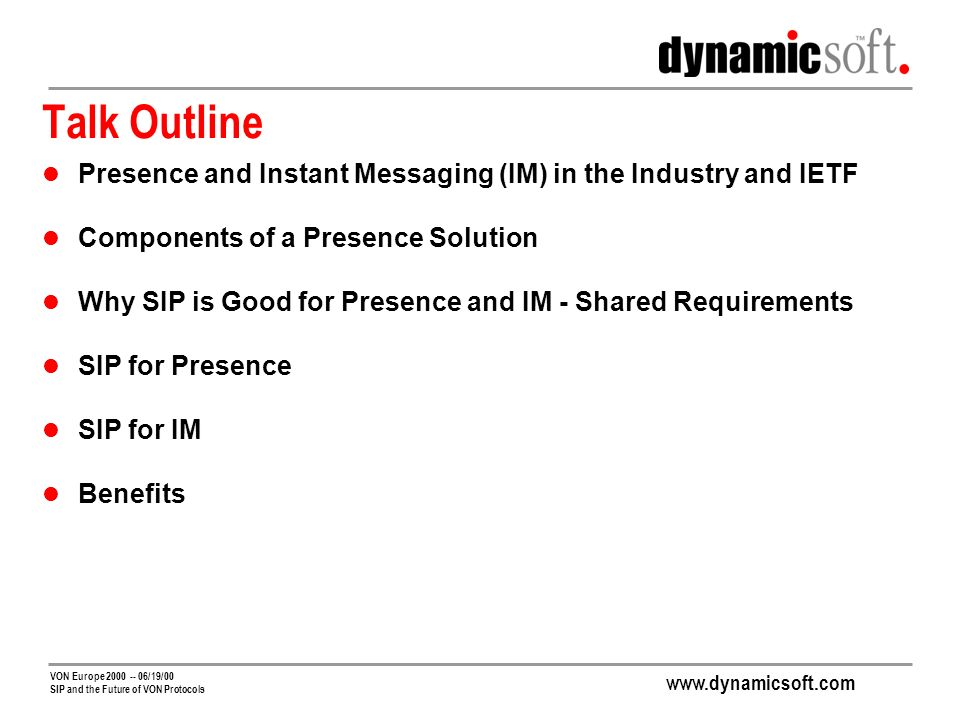 VON Europe /19/00 SIP and the Future of VON Protocols Talk Outline Presence and Instant Messaging (IM) in the Industry and IETF Components of a Presence Solution Why SIP is Good for Presence and IM - Shared Requirements SIP for Presence SIP for IM Benefits