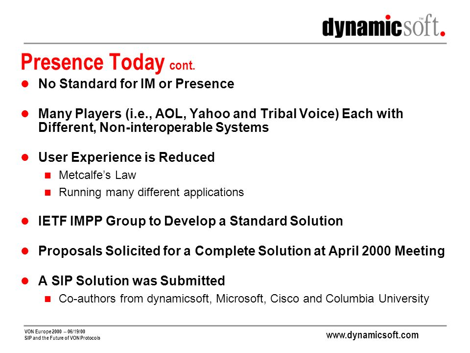 www.dynamicsoft.com VON Europe 2000 -- 06/19/00 SIP and the Future of VON Protocols Components of a Presence Solution Subscription Definition: to subscribe to some entity Requires huge scalability Distributed subscription state Lightweight transactions Authentication of subscribers Ability to convey complex subscription rules Routing and namespace partitioning
