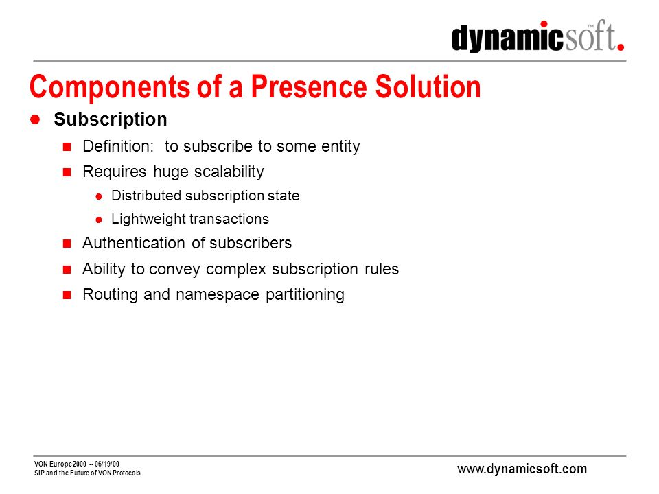 www.dynamicsoft.com VON Europe 2000 -- 06/19/00 SIP and the Future of VON Protocols Advantages of Using SIP For Presence and IM Reduces Management Costs One infrastructure instead of two One NOC instead of two One set of managers instead of two Enables New Combined Services Combined services integrate voice, video, IM, presence, web amd email These new services will be a killer app for communications on the Internet Delivery of combined services is greatly facilitated by alignment of presence and communication signaling protocols