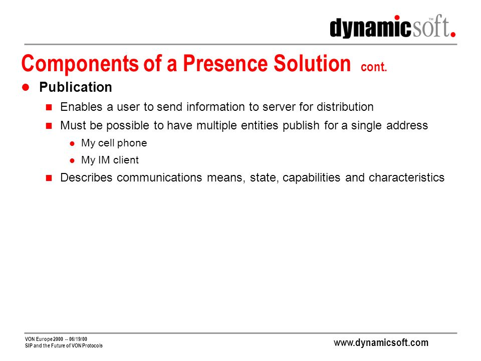 www.dynamicsoft.com VON Europe 2000 -- 06/19/00 SIP and the Future of VON Protocols Components of a Presence Solution cont.