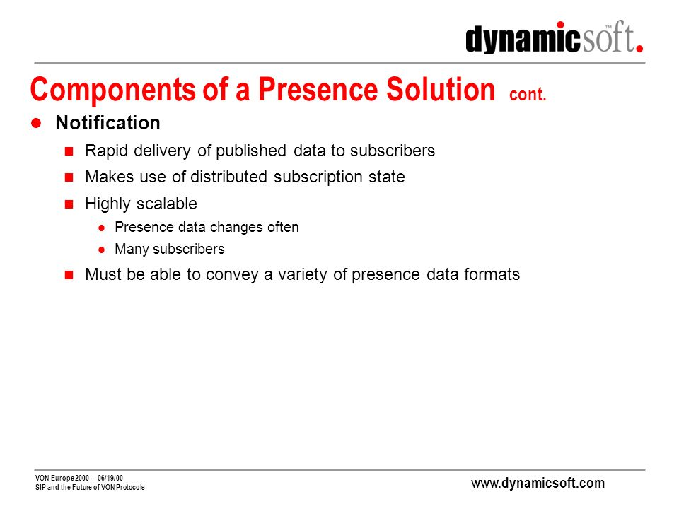 www.dynamicsoft.com VON Europe 2000 -- 06/19/00 SIP and the Future of VON Protocols Session Initiation and Presence/IM Share Requirements Network Awareness of Presence State SIP for call routing Presence for distribution to subscribers Real Time Delivery Forwarding to Server Responsible for a User Scalability