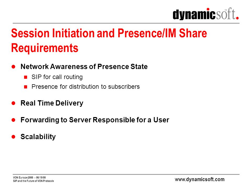 VON Europe /19/00 SIP and the Future of VON Protocols Session Initiation and Presence/IM Share Requirements Network Awareness of Presence State SIP for call routing Presence for distribution to subscribers Real Time Delivery Forwarding to Server Responsible for a User Scalability