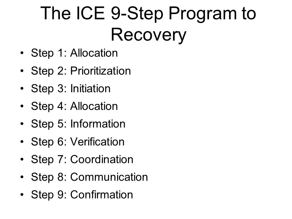 The ICE 9-Step Program to Recovery Step 1: Allocation Step 2: Prioritization Step 3: Initiation Step 4: Allocation Step 5: Information Step 6: Verific