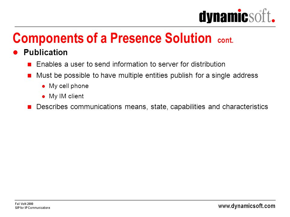 www.dynamicsoft.com Fall VoN 2000 SIP for IP Communications Traffic Jam Alerts Uses Geographic Locale as Presence Component Mobile phone site location GPS Service Definition Turn on mobile phone in car As you drive, application server monitors location As you approach traffic, service will call you Voice response system reads out alternate route NOTIFY INVITE REGISTER Application Server Presence Server