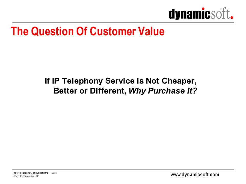 Insert Tradeshow or Event Name -- Date Insert Presentation Title The Question Of Customer Value If IP Telephony Service is Not Cheaper, Better or Different, Why Purchase It