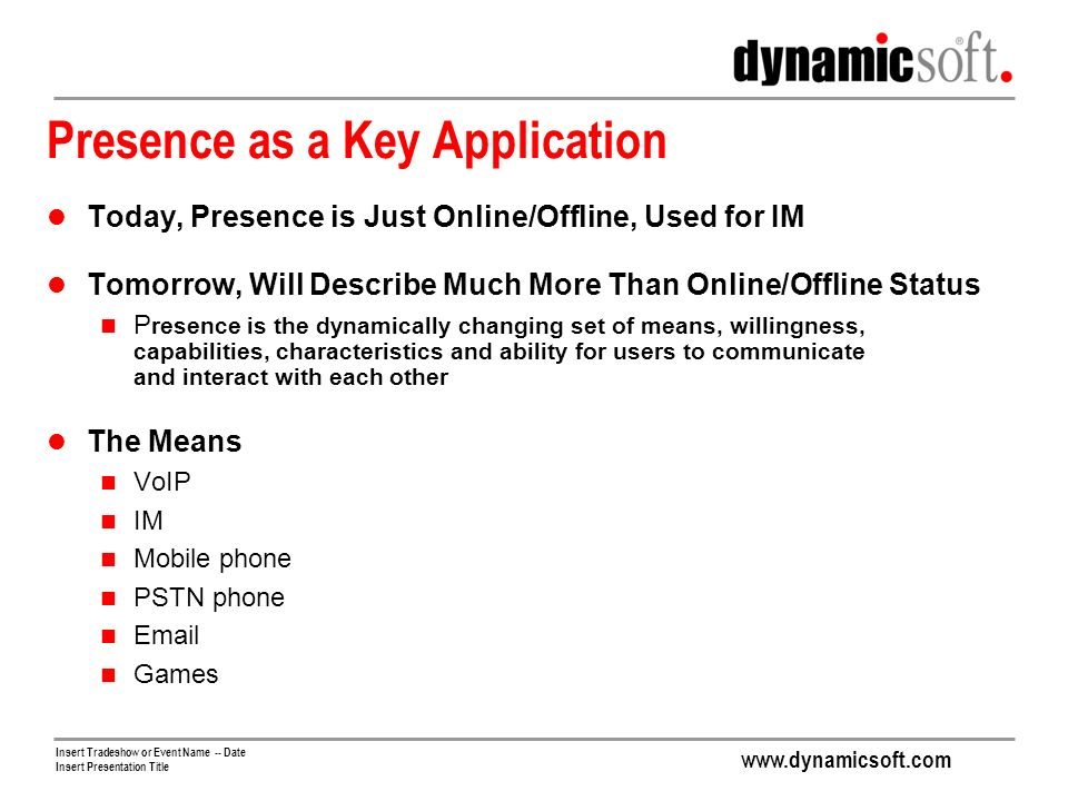 Insert Tradeshow or Event Name -- Date Insert Presentation Title Presence as a Key Application Today, Presence is Just Online/Offline, Used for IM Tomorrow, Will Describe Much More Than Online/Offline Status P resence is the dynamically changing set of means, willingness, capabilities, characteristics and ability for users to communicate and interact with each other The Means VoIP IM Mobile phone PSTN phone  Games