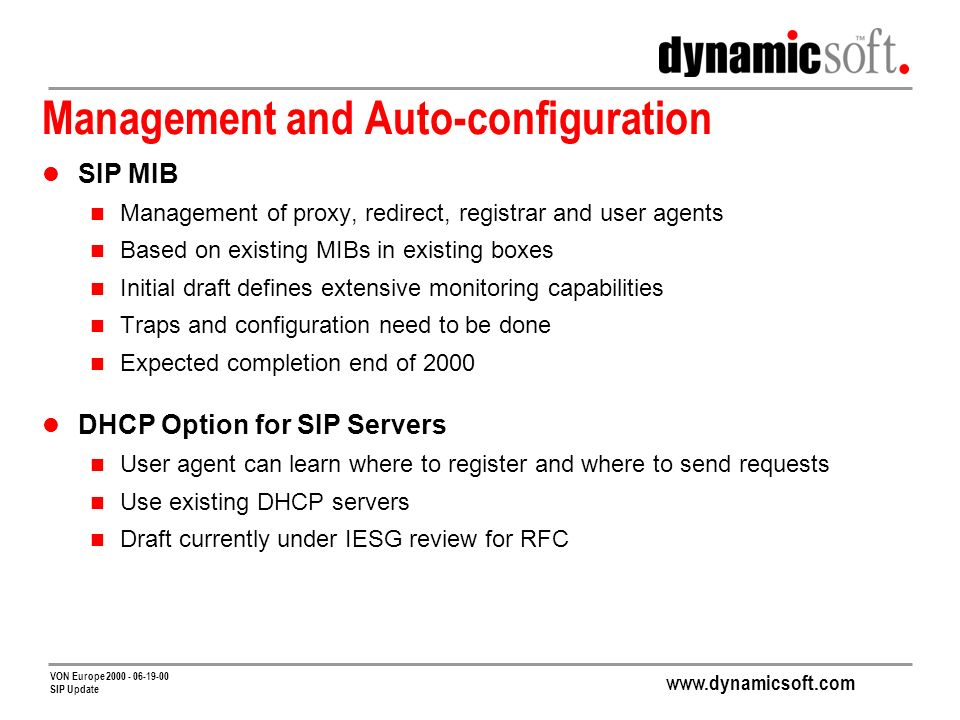 www.dynamicsoft.com VON Europe 2000 - 06-19-00 SIP Update Management and Auto-configuration SIP MIB Management of proxy, redirect, registrar and user agents Based on existing MIBs in existing boxes Initial draft defines extensive monitoring capabilities Traps and configuration need to be done Expected completion end of 2000 DHCP Option for SIP Servers User agent can learn where to register and where to send requests Use existing DHCP servers Draft currently under IESG review for RFC